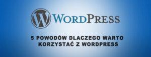 Read more about the article 5 POWODÓW DLACZEGO WARTO KORZYSTAĆ Z WORDPRESSA?